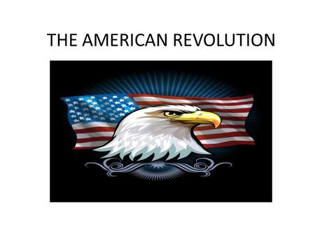 THE AMERICAN REVOLUTION The Two Sides British They had the strongest navy in the world An experienced-well trained army The wealth of a worldwide empire.