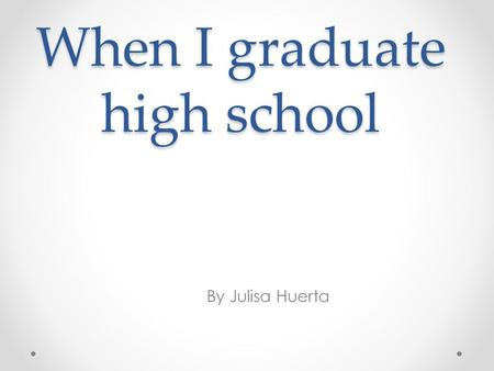 When I graduate high school By Julisa Huerta. college Western Illinois university Study medicine being a doctor Cost in state 10,929 out state 15,125.