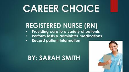 BY: SARAH SMITH CAREER CHOICE REGISTERED NURSE (RN) Providing care to a variety of patients Perform tests & administer medications Record patient information.