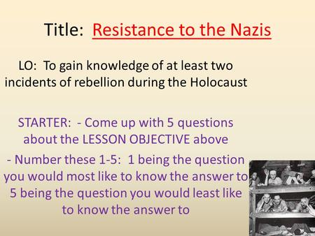 Title: Resistance to the Nazis LO: To gain knowledge of at least two incidents of rebellion during the Holocaust STARTER: - Come up with 5 questions about.