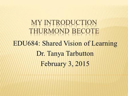 EDU684: Shared Vision of Learning Dr. Tanya Tarbutton February 3, 2015.