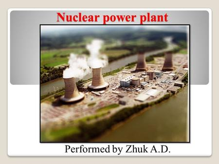 Nuclear power plant Performed by Zhuk A.D.. Purpose of this presentation is to show importance and danger of nuclear power plant. My opinion: I think.