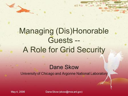 May 4, 2006Dane Skow Managing (Dis)Honorable Guests -- A Role for Grid Security Dane Skow University of Chicago and Argonne National.
