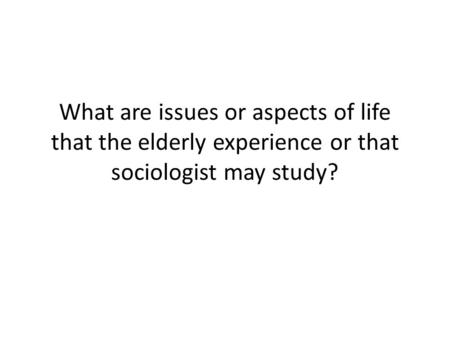 What are issues or aspects of life that the elderly experience or that sociologist may study?