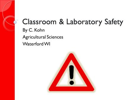 Classroom & Laboratory Safety By C. Kohn Agricultural Sciences Waterford WI.