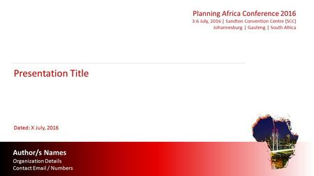 Author/s Names Organization Details Contact  / Numbers Presentation Title Planning Africa Conference July, 2016 | Sandton Convention Centre.