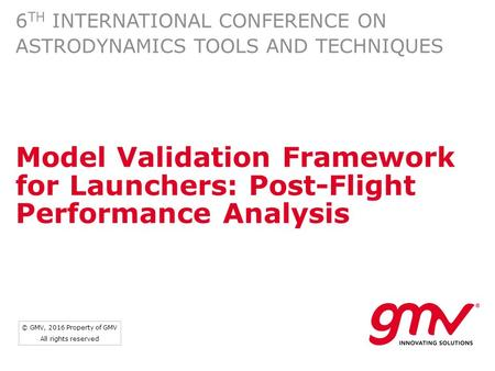 © GMV, 2016 Property of GMV All rights reserved Model Validation Framework for Launchers: Post-Flight Performance Analysis 6 TH INTERNATIONAL CONFERENCE.