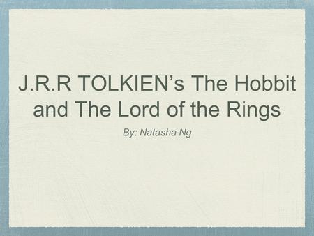 J.R.R TOLKIEN's The Hobbit and The Lord of the Rings By: Natasha Ng.