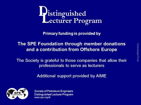 Schlumberger-Private Primary funding is provided by The SPE Foundation through member donations and a contribution from Offshore Europe The Society is.