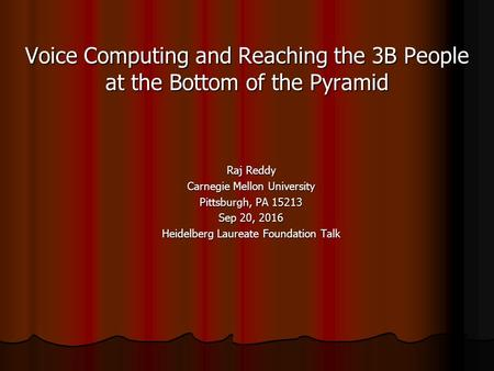 Voice Computing and Reaching the 3B People at the Bottom of the Pyramid Raj Reddy Carnegie Mellon University Pittsburgh, PA Sep 20, 2016 Heidelberg.