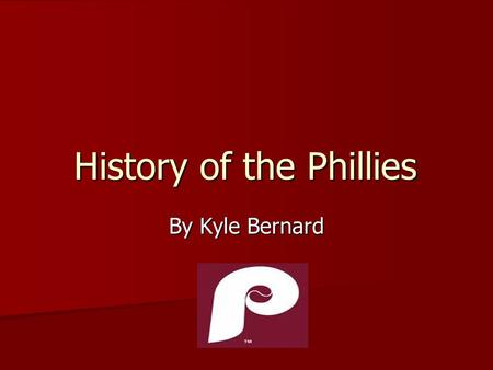 History of the Phillies By Kyle Bernard. The Early Years The Philadelphia Phillies were actually founded as the Quakers in 1883.They changed their name.