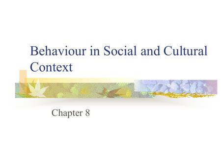 Behaviour in Social and Cultural Context Chapter 8.