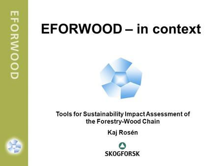 EFORWOOD – in context Tools for Sustainability Impact Assessment of the Forestry-Wood Chain Kaj Rosén.