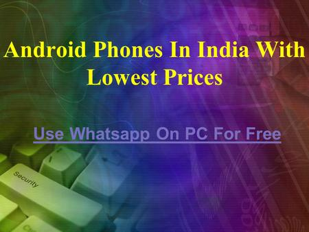 Android Phones In India With Lowest Prices Use Whatsapp On PC For Free.