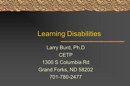 Learning Disabilities Larry Burd, Ph.D CETP 1300 S Columbia Rd Grand Forks, ND