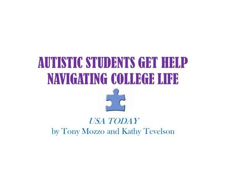 AUTISTIC STUDENTS GET HELP NAVIGATING COLLEGE LIFE USA TODAY by Tony Mozzo and Kathy Tevelson.