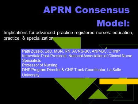 APRN Consensus Model: Patti Zuzelo, EdD, MSN, RN, ACNS-BC, ANP-BC, CRNP Immediate Past-President, National Association of Clinical Nurse Specialists Professor.