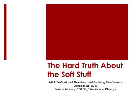 The Hard Truth About the Soft Stuff AGA Professional Development Training Conference October 26, 2016 Janine Moon / COPEC / Workforce Change.