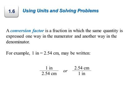 Using Units and Solving Problems A conversion factor is a fraction in which the same quantity is expressed one way in the numerator and another way in.