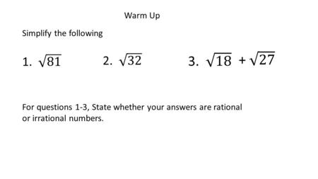 Warm Up Simplify the following For questions 1-3, State whether your answers are rational or irrational numbers.