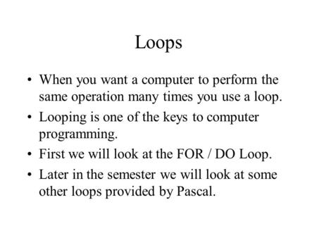 Loops When you want a computer to perform the same operation many times you use a loop. Looping is one of the keys to computer programming. First we will.