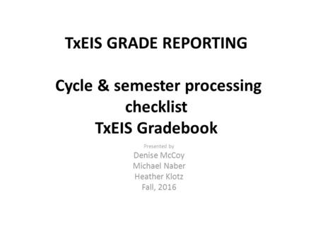 TxEIS GRADE REPORTING Cycle & semester processing checklist TxEIS Gradebook Presented by Denise McCoy Michael Naber Heather Klotz Fall, 2016.
