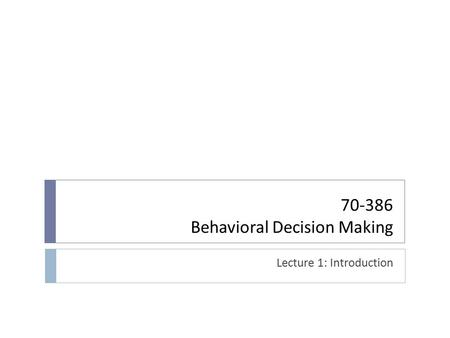 Behavioral Decision Making Lecture 1: Introduction.
