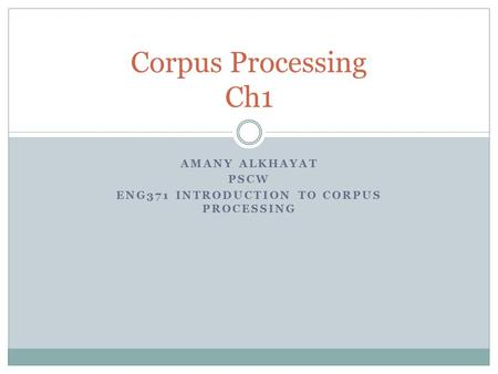 AMANY ALKHAYAT PSCW ENG371 INTRODUCTION TO CORPUS PROCESSING Corpus Processing Ch1.
