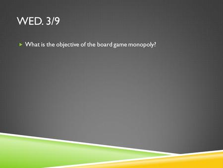 WED. 3/9  What is the objective of the board game monopoly?