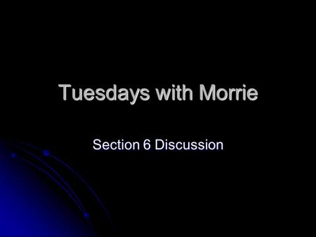 Tuesdays with Morrie Section 6 Discussion. Tuesdays with Morrie The Eighth Tuesday: