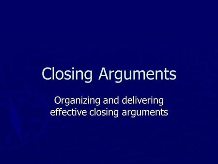 Closing Arguments Organizing and delivering effective closing arguments.