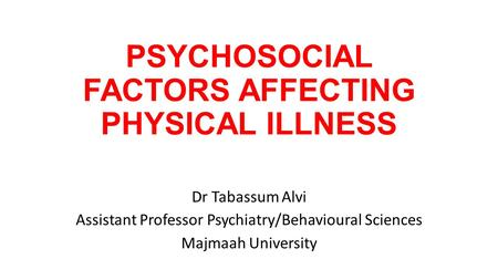 PSYCHOSOCIAL FACTORS AFFECTING PHYSICAL ILLNESS Dr Tabassum Alvi Assistant Professor Psychiatry/Behavioural Sciences Majmaah University.