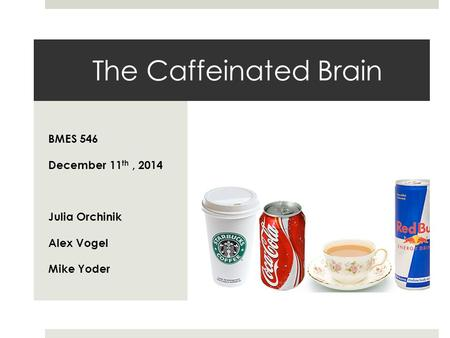 The Caffeinated Brain BMES 546 December 11 th, 2014 Julia Orchinik Alex Vogel Mike Yoder.