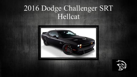 2016 Dodge Challenger SRT Hellcat. Brief Overview  6.2 Liter Hemi Supercharged V-8 engine  Brembo Gran Turismo Brakes  Comes six speed manual  Also.
