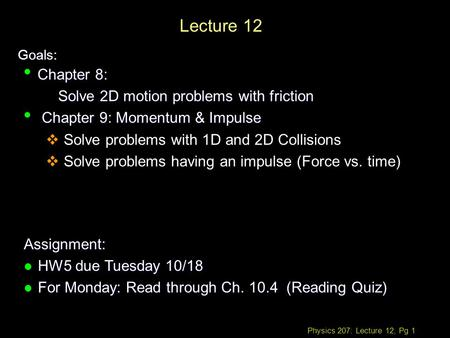Physics 207: Lecture 12, Pg 1 Lecture 12 Goals: Assignment: l HW5 due Tuesday 10/18 l For Monday: Read through Ch (Reading Quiz) Chapter 8: Chapter.