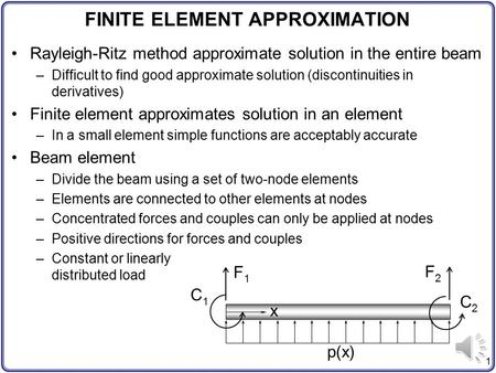 1 FINITE ELEMENT APPROXIMATION Rayleigh-Ritz method approximate solution in the entire beam –Difficult to find good approximate solution (discontinuities.