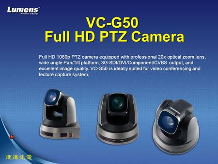 VC-G50 Full HD PTZ Camera Full HD 1080p PTZ camera equipped with professional 20x optical zoom lens, wide angle Pan/Tilt platform, 3G-SDI/DVI/Component/CVBS.