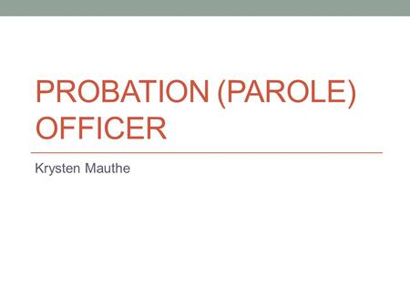 PROBATION (PAROLE) OFFICER Krysten Mauthe. Nature of work Law, Public safety, corrections and security.