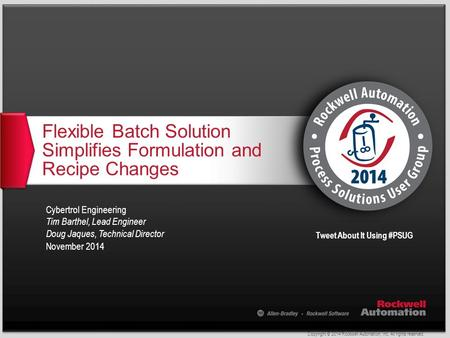 Copyright © 2014 Rockwell Automation, Inc. All rights reserved. Tweet About It Using #PSUG Flexible Batch Solution Simplifies Formulation and Recipe Changes.