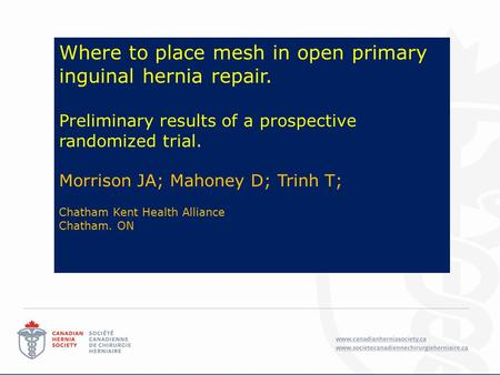 Where to place mesh in open primary inguinal hernia repair. Preliminary results of a prospective randomized trial. Morrison JA; Mahoney D; Trinh T; Chatham.