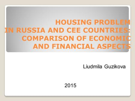 HOUSING PROBLEM IN RUSSIA AND CEE COUNTRIES: COMPARISON OF ECONOMIC AND FINANCIAL ASPECTS Liudmila Guzikova 2015.