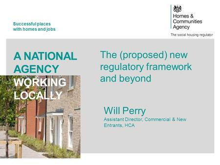 Successful places with homes and jobs A NATIONAL AGENCY WORKING LOCALLY The (proposed) new regulatory framework and beyond Will Perry Assistant Director,