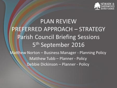 PLAN REVIEW PREFERRED APPROACH – STRATEGY Parish Council Briefing Sessions 5 th September 2016 Matthew Norton – Business Manager - Planning Policy Matthew.