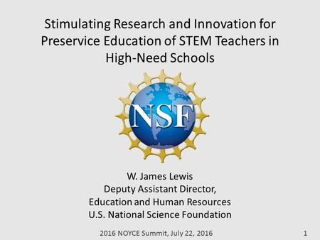 Stimulating Research and Innovation for Preservice Education of STEM Teachers in High-Need Schools W. James Lewis Deputy Assistant Director, Education.