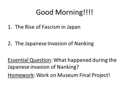 Good Morning!!!! 1.The Rise of Fascism in Japan 2.The Japanese Invasion of Nanking Essential Question: What happened during the Japanese invasion of Nanking?