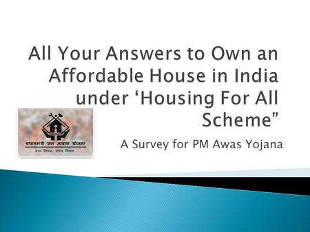 A Survey for PM Awas Yojana.  The main reason that brought the idea of affordable housing schemes in India is fast paced urbanization. As urbanization.