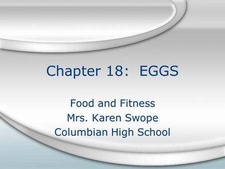 Chapter 18: EGGS Food and Fitness Mrs. Karen Swope Columbian High School Food and Fitness Mrs. Karen Swope Columbian High School.