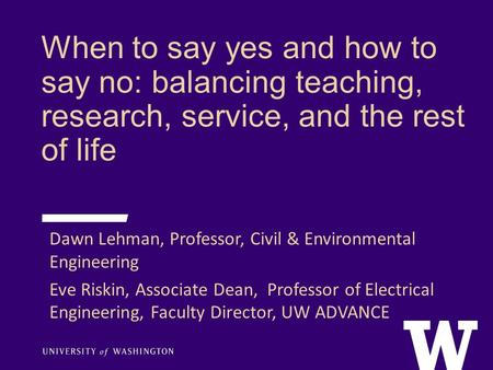 When to say yes and how to say no: balancing teaching, research, service, and the rest of life Dawn Lehman, Professor, Civil & Environmental Engineering.