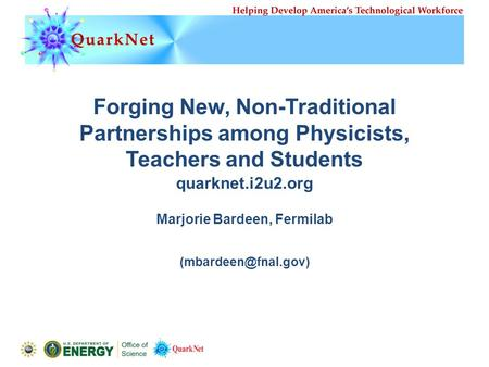 Forging New, Non-Traditional Partnerships among Physicists, Teachers and Students Marjorie Bardeen, Fermilab quarknet.i2u2.org.