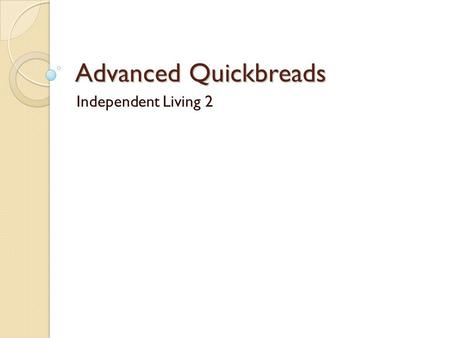 "Advanced Quickbreads Independent Living 2. What defines a ""quick bread?"" It's quick to make and quick to bake! It uses leavening which acts quickly. Examples."
